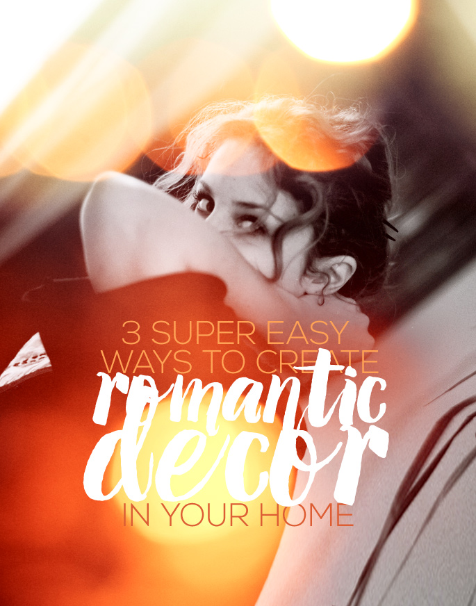 3 Super Easy Ways To Create Romantic Decor In Your Home